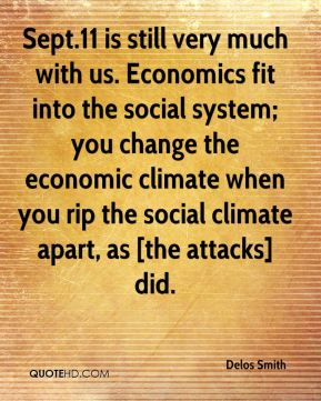 Delos Smith - Sept.11 is still very much with us. Economics fit into the social system; you change the economic climate when you rip the social climate apart, as [the attacks] did.
