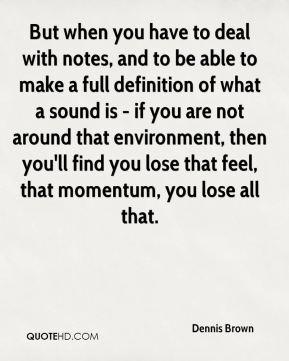 But when you have to deal with notes, and to be able to make a full definition of what a sound is - if you are not around that environment, then you'll find you lose that feel, that momentum, you lose all that.