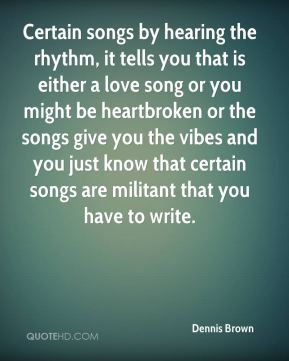 Dennis Brown - Certain songs by hearing the rhythm, it tells you that is either a love song or you might be heartbroken or the songs give you the vibes and you just know that certain songs are militant that you have to write.