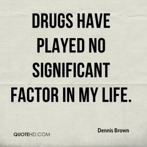 Drugs have played no significant factor in my life.