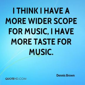 I think I have a more wider scope for music, I have more taste for music.