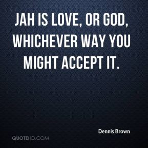 Jah is love, or God, whichever way you might accept it.