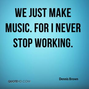 We just make music. For I never stop working.