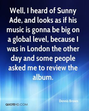 Well, I heard of Sunny Ade, and looks as if his music is gonna be big on a global level, because I was in London the other day and some people asked me to review the album.