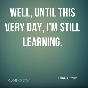 Well, until this very day, I'm still learning.