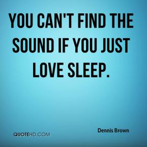Dennis Brown - You can't find the sound if you just love sleep.