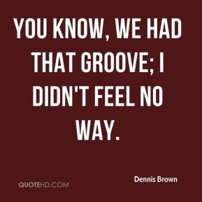 You know, we had that groove; I didn't feel no way.