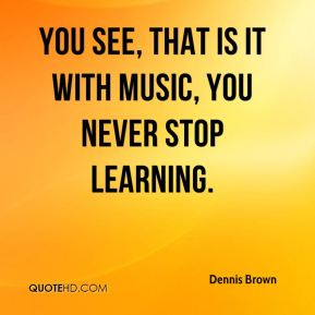 You see, that is it with music, you never stop learning.