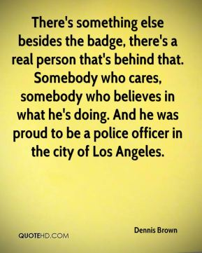 Dennis Brown - There's something else besides the badge, there's a real person that's behind that. Somebody who cares, somebody who believes in what he's doing. And he was proud to be a police officer in the city of Los Angeles.