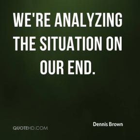 Dennis Brown - We're analyzing the situation on our end.