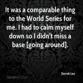 Derrek Lee - It was a comparable thing to the World Series for me. I had to calm myself down so I didn't miss a base [going around].
