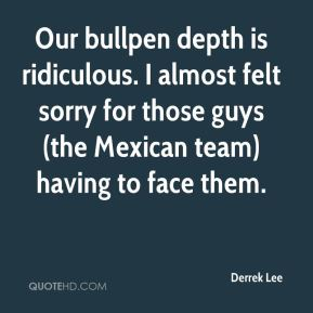 Derrek Lee - Our bullpen depth is ridiculous. I almost felt sorry for those guys (the Mexican team) having to face them.