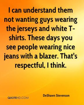 DeShawn Stevenson - I can understand them not wanting guys wearing the jerseys and white T-shirts. These days you see people wearing nice jeans with a blazer. That's respectful, I think.