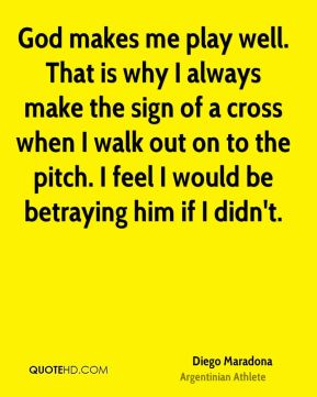 Diego Maradona - God makes me play well. That is why I always make the sign of a cross when I walk out on to the pitch. I feel I would be betraying him if I didn't.