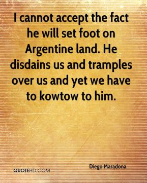 Diego Maradona - I cannot accept the fact he will set foot on Argentine land. He disdains us and tramples over us and yet we have to kowtow to him.