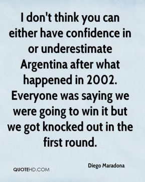 I don't think you can either have confidence in or underestimate Argentina after what happened in 2002. Everyone was saying we were going to win it but we got knocked out in the first round.
