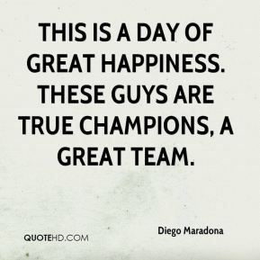 Diego Maradona - This is a day of great happiness. These guys are true champions, a great team.