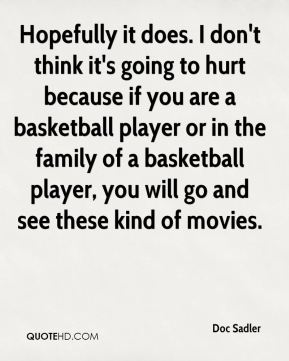 Doc Sadler - Hopefully it does. I don't think it's going to hurt because if you are a basketball player or in the family of a basketball player, you will go and see these kind of movies.