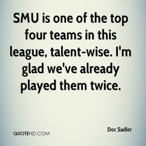 Doc Sadler - SMU is one of the top four teams in this league, talent-wise. I'm glad we've already played them twice.