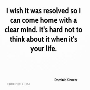 Dominic Kinnear - I wish it was resolved so I can come home with a clear mind. It's hard not to think about it when it's your life.