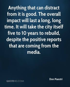 Don Maestri - Anything that can distract from it is good. The overall impact will last a long, long time. It will take the city itself five to 10 years to rebuild, despite the positive reports that are coming from the media.
