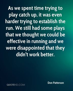 Don Patterson - As we spent time trying to play catch up, it was even harder trying to establish the run. We still had some plays that we thought we could be effective in running and we were disappointed that they didn't work better.