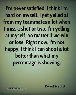 Donyell Marshall - I'm never satisfied. I think I'm hard on myself. I get yelled at from my teammates a lot when I miss a shot or two. I'm yelling at myself, no matter if we win or lose. Right now, I'm not happy. I think I can shoot a lot better than what my percentage is showing.