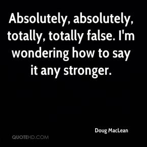 Doug MacLean - Absolutely, absolutely, totally, totally false. I'm wondering how to say it any stronger.