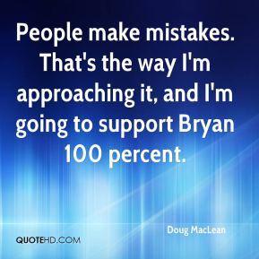 Doug MacLean - People make mistakes. That's the way I'm approaching it, and I'm going to support Bryan 100 percent.