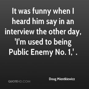 Doug Mientkiewicz - It was funny when I heard him say in an interview the other day, 'I'm used to being Public Enemy No. 1,' .