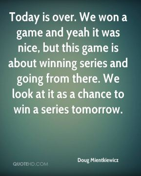 Doug Mientkiewicz - Today is over. We won a game and yeah it was nice, but this game is about winning series and going from there. We look at it as a chance to win a series tomorrow.