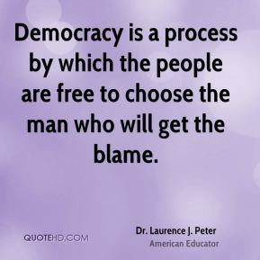 Dr. Laurence J. Peter - Democracy is a process by which the people are free to choose the man who will get the blame.