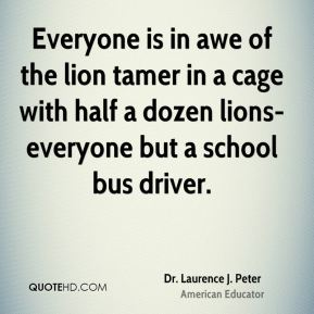Everyone is in awe of the lion tamer in a cage with half a dozen lions-everyone but a school bus driver.