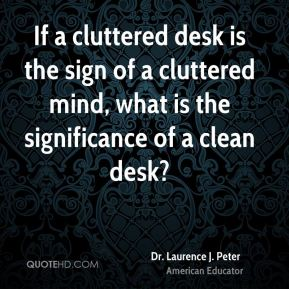 Dr. Laurence J. Peter - If a cluttered desk is the sign of a cluttered mind, what is the significance of a clean desk?