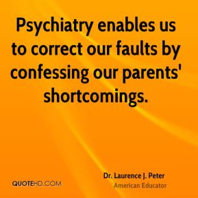 Dr. Laurence J. Peter - Psychiatry enables us to correct our faults by confessing our parents' shortcomings.
