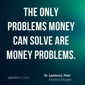The only problems money can solve are money problems.