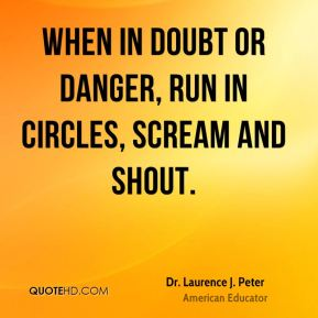 Dr. Laurence J. Peter - When in doubt or danger, run in circles, scream and shout.
