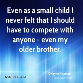 Even as a small child I never felt that I should have to compete with anyone - even my older brother.