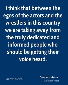 I think that between the egos of the actors and the wrestlers in this country we are taking away from the truly dedicated and informed people who should be getting their voice heard.
