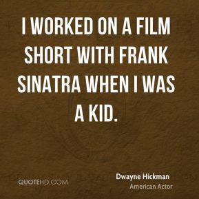 Dwayne Hickman - I worked on a film short with Frank Sinatra when I was a kid.