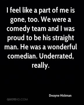 I feel like a part of me is gone, too. We were a comedy team and I was proud to be his straight man. He was a wonderful comedian. Underrated, really.