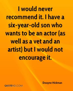 I would never recommend it. I have a six-year-old son who wants to be an actor (as well as a vet and an artist) but I would not encourage it.