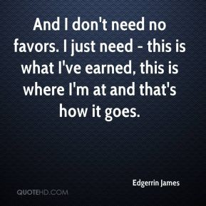 Edgerrin James - And I don't need no favors. I just need - this is what I've earned, this is where I'm at and that's how it goes.