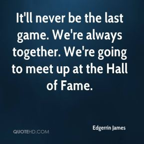 Edgerrin James - It'll never be the last game. We're always together. We're going to meet up at the Hall of Fame.