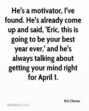 He's a motivator, I've found. He's already come up and said, 'Eric, this is going to be your best year ever,' and he's always talking about getting your mind right for April 1.