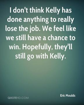 Eric Moulds - I don't think Kelly has done anything to really lose the job. We feel like we still have a chance to win. Hopefully, they'll still go with Kelly.