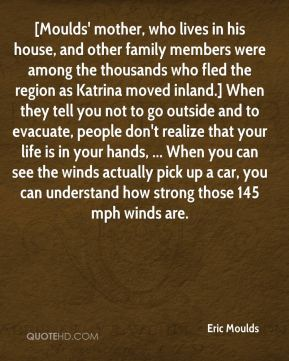 [Moulds' mother, who lives in his house, and other family members were among the thousands who fled the region as Katrina moved inland.] When they tell you not to go outside and to evacuate, people don't realize that your life is in your hands, ... When you can see the winds actually pick up a car, you can understand how strong those 145 mph winds are.