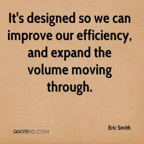 It's designed so we can improve our efficiency, and expand the volume moving through.