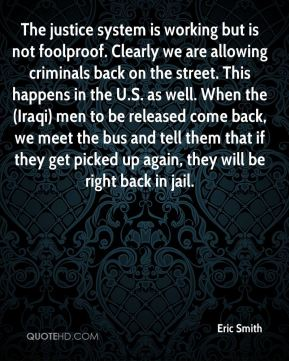 The justice system is working but is not foolproof. Clearly we are allowing criminals back on the street. This happens in the U.S. as well. When the (Iraqi) men to be released come back, we meet the bus and tell them that if they get picked up again, they will be right back in jail.