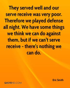 They served well and our serve receive was very poor. Therefore we played defense all night. We have some things we think we can do against them, but if we can't serve receive - there's nothing we can do.